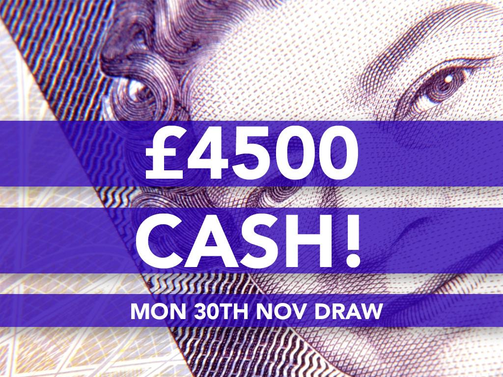 Mon 30th Nov - £4500 Cash