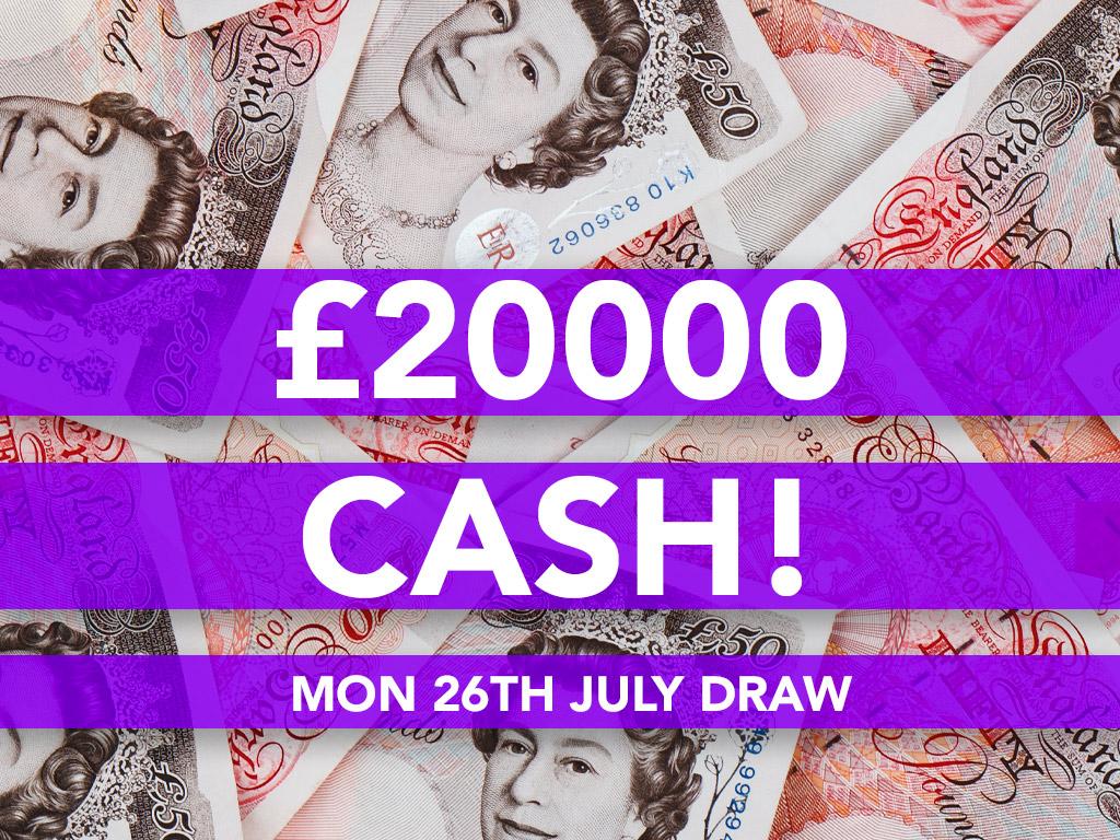 £20000 Cash Prize Draw - 26th July