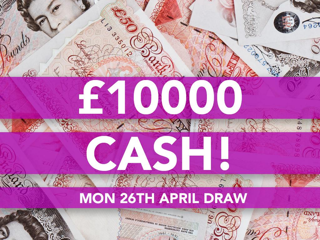 £10000 Cash Prize Draw - 26th April
