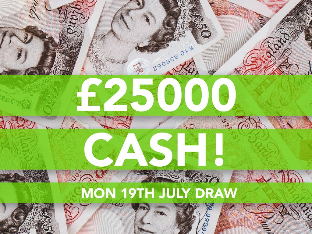 £25000 Cash Prize Draw - 19th July
